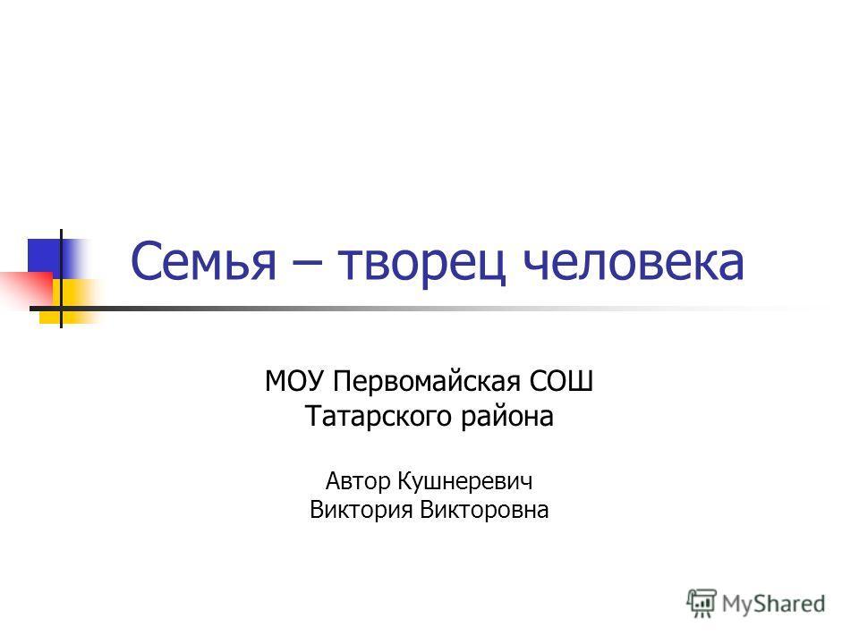 Семья – творец человека МОУ Первомайская СОШ Татарского района Автор Кушнеревич Виктория Викторовна