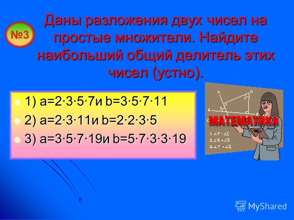 Даны разложения двух чисел на простые множители. Найдите наибольший общий делитель этих чисел (устно). 1) a=2·3·5·7и b=3·5·7·11 1) a=2·3·5·7и b=3·5·7·11 2) a=2·3·11и b=2·2·3·5 2) a=2·3·11и b=2·2·3·5 3) a=3·5·7·19и b=5·7·3·3·19 3) a=3·5·7·19и b=5·7·3·