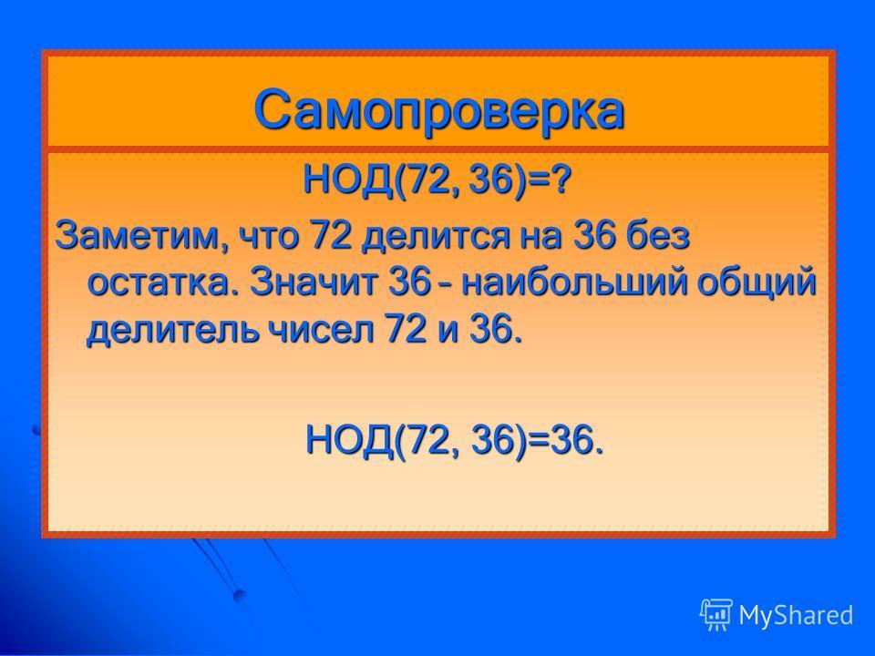 Самопроверка НОД(72, 36)=? НОД(72, 36)=? Заметим, что 72 делится на 36 без остатка. Значит 36 – наибольший общий делитель чисел 72 и 36. НОД(72, 36)=36. НОД(72, 36)=36.