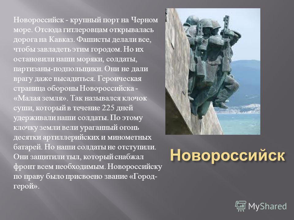 Новороссийск Новороссийск - крупный порт на Черном море. Отсюда гитлеровцам открывалась дорога на Кавказ. Фашисты делали все, чтобы завладеть этим городом. Но их остановили наши моряки, солдаты, партизаны - подпольщики. Они не дали врагу даже высадит