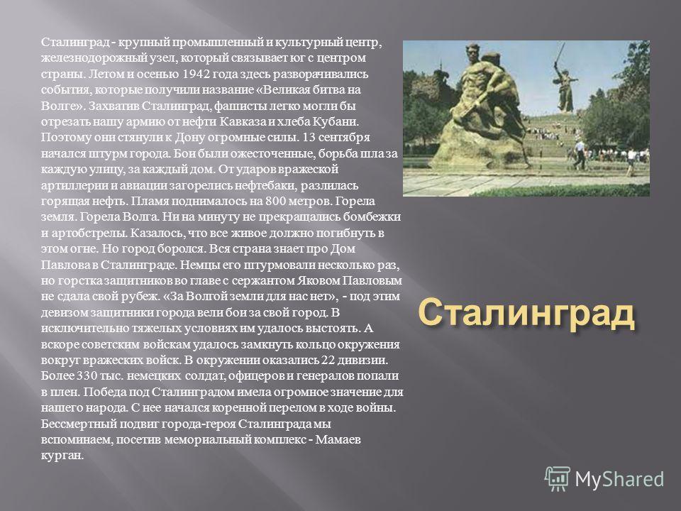 Сталинград Сталинград - крупный промышленный и культурный центр, железнодорожный узел, который связывает юг с центром страны. Летом и осенью 1942 года здесь разворачивались события, которые получили название « Великая битва на Волге ». Захватив Стали