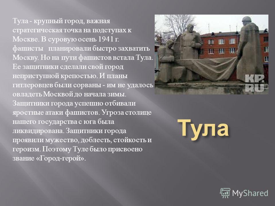 Тула Тула - крупный город, важная стратегическая точка на подступах к Москве. В суровую осень 1941 г. фашисты планировали быстро захватить Москву. Но на пути фашистов встала Тула. Ее защитники сделали свой город неприступной крепостью. И планы гитлер