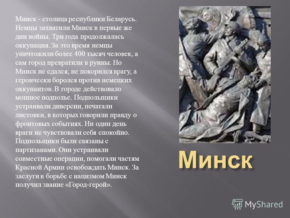 Минск Минск - столица республики Беларусь. Немцы захватили Минск в первые же дни войны. Три года продолжалась оккупация. За это время немцы уничтожили более 400 тысяч человек, а сам город превратили в руины. Но Минск не сдался, не покорился врагу, а