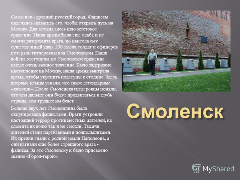 Смоленск Смоленск - древний русский город. Фашисты надеялись захватить его, чтобы открыть путь на Москву. Два месяца здесь шло жестокое сражение. Наша армия была еще слаба и не смогла разгромить врага, но нанесла ему существенный удар. 250 тысяч солд