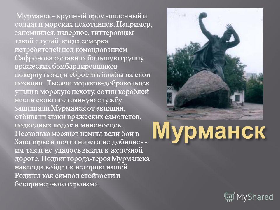 Мурманск Мурманск - крупный промышленный и солдат и морских пехотинцев. Например, запомнился, наверное, гитлеровцам такой случай, когда семерка истребителей под командованием Сафронова заставила большую группу вражеских бомбардировщиков повернуть зад