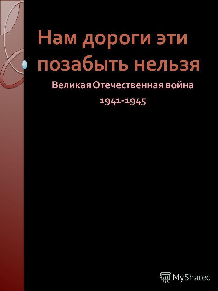 Нам дороги эти позабыть нельзя Великая Отечественная война 1941-1945