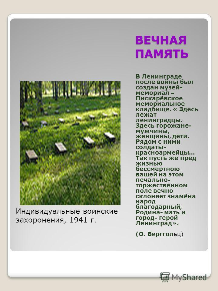 ВЕЧНАЯ ПАМЯТЬ В Ленинграде после войны был создан музей- мемориал – Пискарёвское мемориальное кладбище. « Здесь лежат ленинградцы. Здесь горожане- мужчины, женщины, дети. Рядом с ними солдаты- красноармейцы… Так пусть же пред жизнью бессмертною вашей