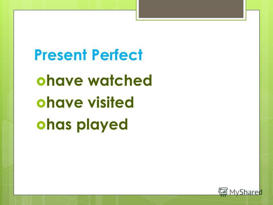 Present Perfect have watched have visited has played
