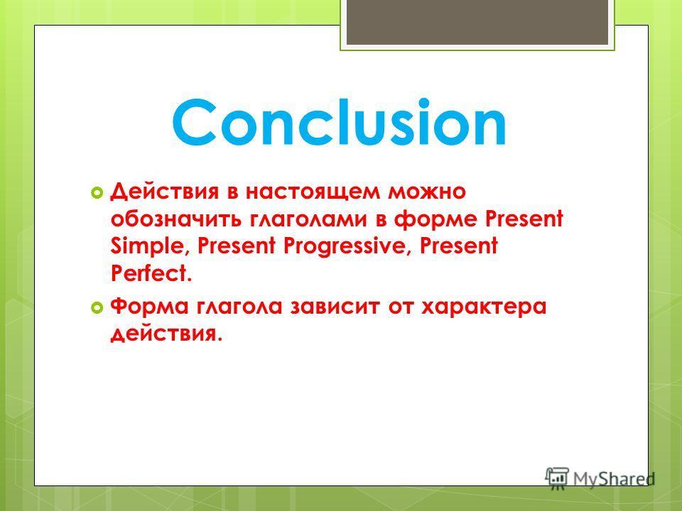Conclusion Действия в настоящем можно обозначить глаголами в форме Present Simple, Present Progressive, Present Perfect. Форма глагола зависит от характера действия.