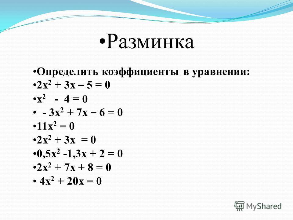 Разминка Определить коэффициенты в уравнении: 2х 2 + 3х – 5 = 0 х 2 - 4 = 0 - 3х 2 + 7х – 6 = 0 11х 2 = 0 2х 2 + 3х = 0 0,5х 2 -1,3х + 2 = 0 2х 2 + 7х + 8 = 0 4х 2 + 20х = 0