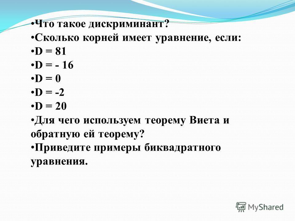 Что такое дискриминант? Сколько корней имеет уравнение, если: D = 81 D = - 16 D = 0 D = -2 D = 20 Для чего используем теорему Виета и обратную ей теорему? Приведите примеры биквадратного уравнения.