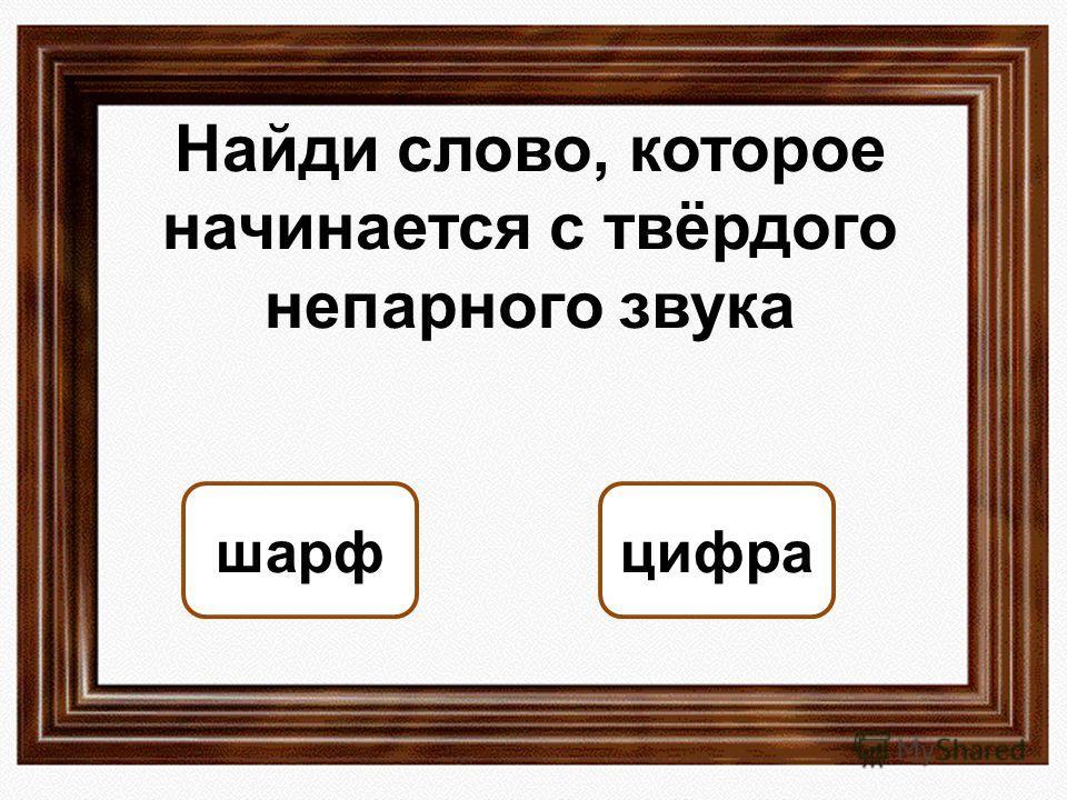 Найди слово, которое начинается с твёрдого непарного звука цифрашарф ОШИБКА! Этот текст выводится при ошибке. ПРАВИЛЬНО! Этот текст выводится при правильном ответе.