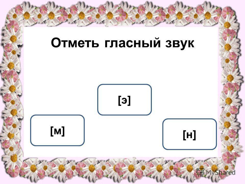 Отметь гласный звук [э][э] [м][м] [н][н] ОШИБКА! Этот текст выводится при ошибке. ПРАВИЛЬНО! Этот текст выводится при правильном ответе.