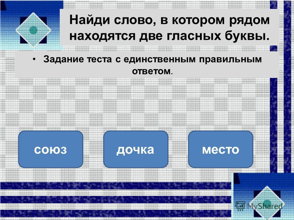 Найди слово, в котором рядом находятся две гласных буквы. Задание теста с единственным правильным ответом. союздочкаместо ОШИБКА! Этот текст выводится при ошибке. ПРАВИЛЬНО! Этот текст выводится при правильном ответе.