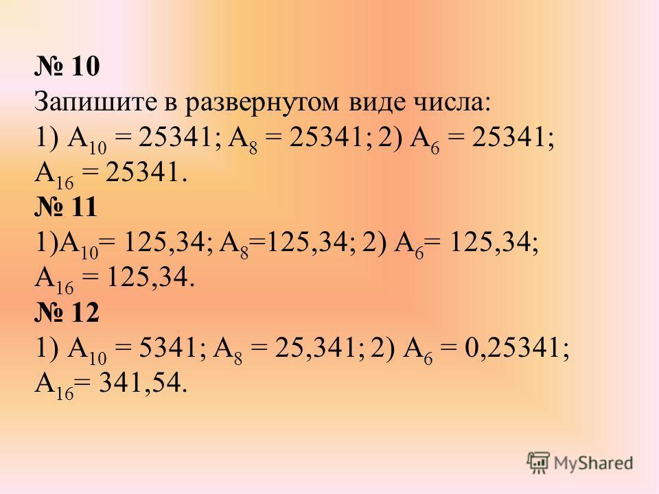 10 Запишите в развернутом виде числа: 1)А 10 = 25341; А 8 = 25341; 2) А 6 = 25341; А 16 = 25341. 11 1)А 10 = 125,34; А 8 =125,34; 2) А 6 = 125,34; А 16 = 125,34. 12 1)А 10 = 5341; А 8 = 25,341; 2) А 6 = 0,25341; А 16 = 341,54.