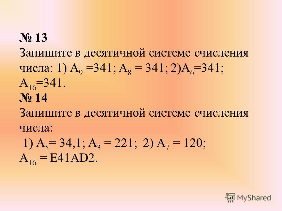 13 Запишите в десятичной системе счисления числа: 1) А 9 =341; А 8 = 341; 2)А 6 =341; А 16 =341. 14 Запишите в десятичной системе счисления числа: 1) А 5 = 34,1; А 3 = 221; 2) А 7 = 120; А 16 = Е41АD2.