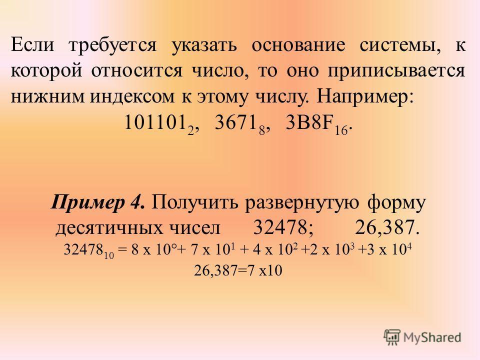 Если требуется указать основание системы, к которой относится число, то оно приписывается нижним индексом к этому числу. Например: 101101 2, 3671 8, 3B8F 16. Пример 4. Получить развернутую форму десятичных чисел 32478; 26,387. 32478 10 = 8 х 10°+ 7 х