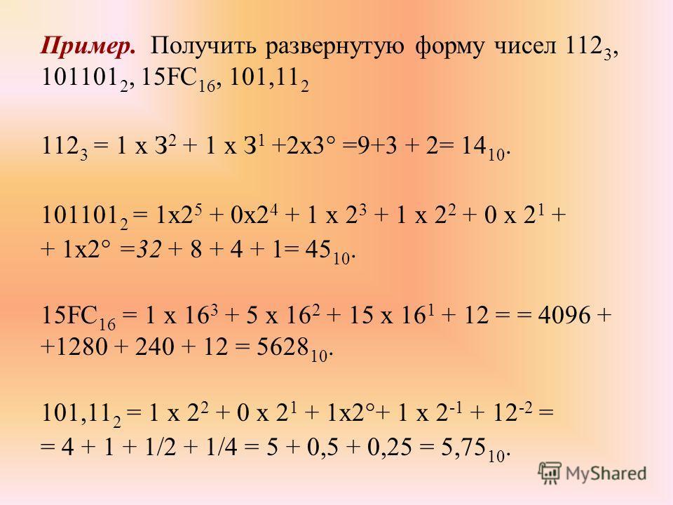 Пример. Получить развернутую форму чисел 112 3, 101101 2, 15FC 16, 101,11 2 112 3 = 1 х З 2 + 1 х З 1 +2x3° =9+3 + 2= 14 10. 101101 2 = 1х2 5 + 0х2 4 + 1 х 2 3 + 1 х 2 2 + 0 х 2 1 + + 1x2° =32 + 8 + 4 + 1= 45 10. 15FC 16 = 1 х 16 3 + 5 х 16 2 + 15 х