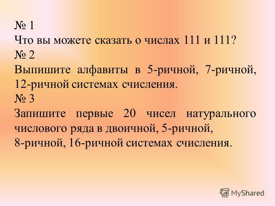 1 Что вы можете сказать о числах 111 и 111? 2 Выпишите алфавиты в 5-ричной, 7-ричной, 12-ричной системах счисления. 3 Запишите первые 20 чисел натурального числового ряда в двоичной, 5-ричной, 8-ричной, 16-ричной системах счисления.
