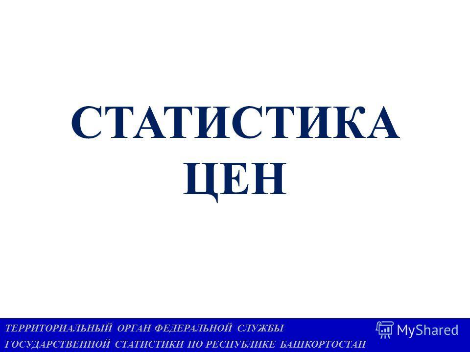 СТАТИСТИКА ЦЕН 1 ТЕРРИТОРИАЛЬНЫЙ ОРГАН ФЕДЕРАЛЬНОЙ СЛУЖБЫ ГОСУДАРСТВЕННОЙ СТАТИСТИКИ ПО РЕСПУБЛИКЕ БАШКОРТОСТАН