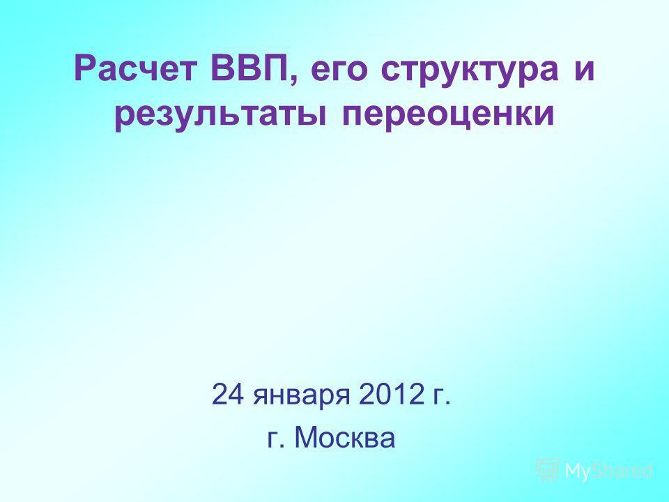 Расчет ВВП, его структура и результаты переоценки 24 января 2012 г. г. Москва