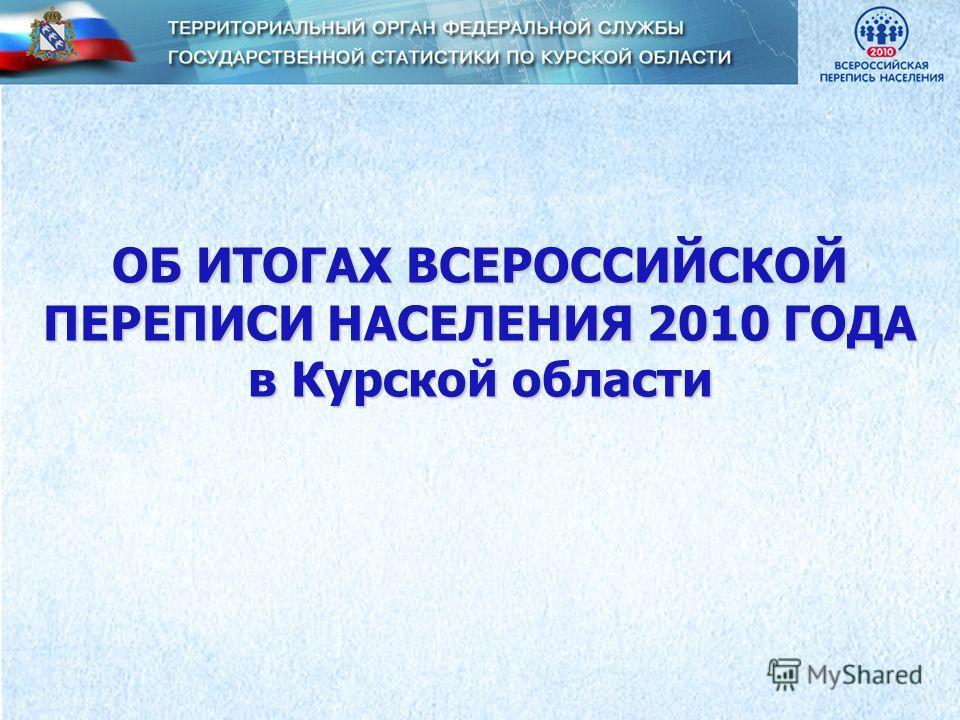 ОБ ИТОГАХ ВСЕРОССИЙСКОЙ ПЕРЕПИСИ НАСЕЛЕНИЯ 2010 ГОДА в Курской области