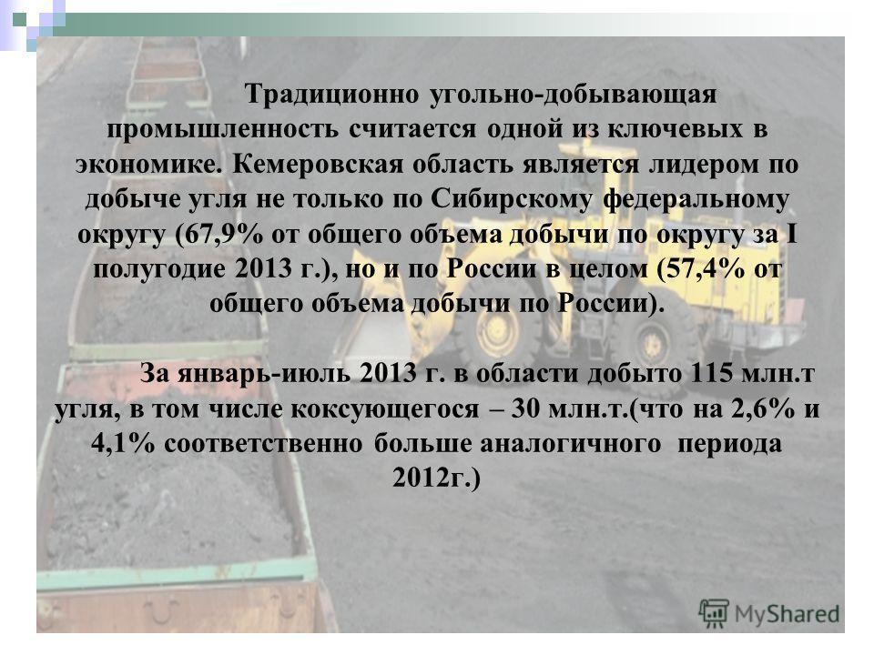 Традиционно угольно-добывающая промышленность считается одной из ключевых в экономике. Кемеровская область является лидером по добыче угля не только по Сибирскому федеральному округу (67,9% от общего объема добычи по округу за I полугодие 2013 г.), н
