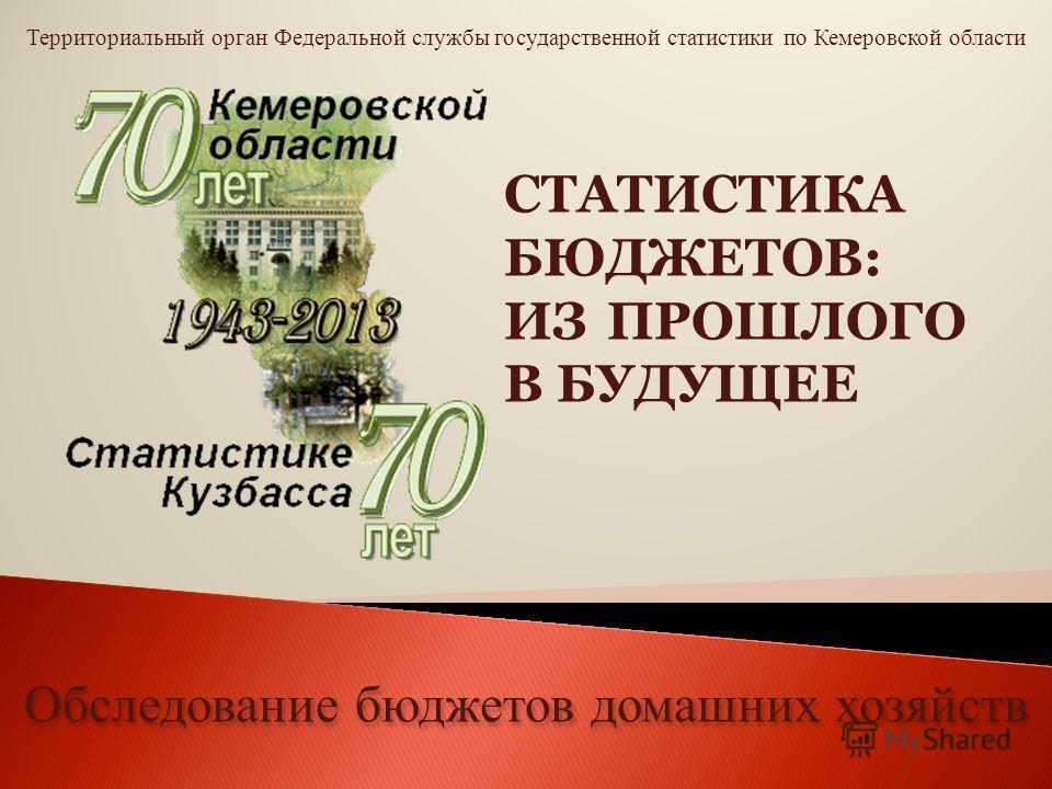 Территориальный орган Федеральной службы государственной статистики по Кемеровской области Обследование бюджетов домашних хозяйств СТАТИСТИКА БЮДЖЕТОВ: ИЗ ПРОШЛОГО В БУДУЩЕЕ