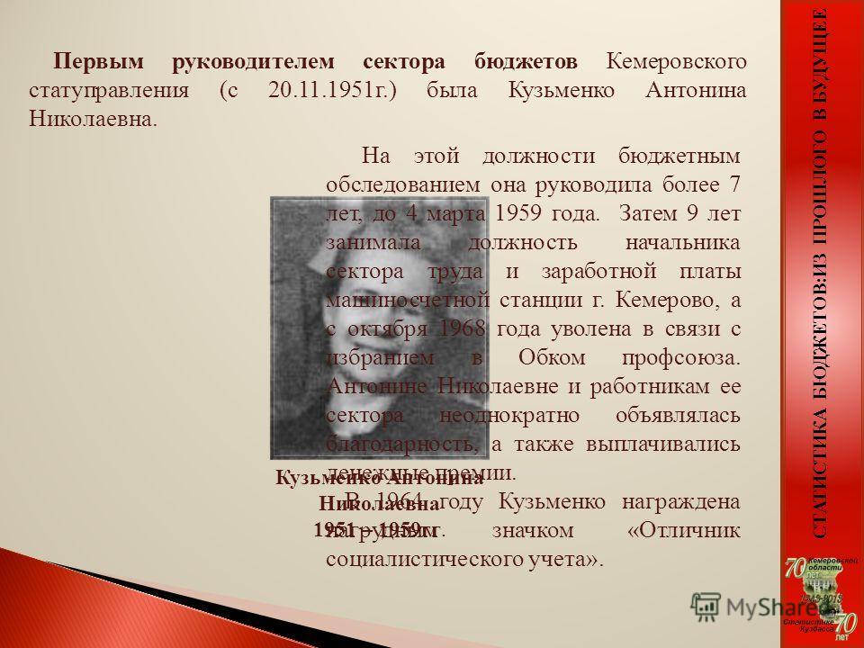СТАТИСТИКА БЮДЖЕТОВ:ИЗ ПРОШЛОГО В БУДУЩЕЕ Первым руководителем сектора бюджетов Кемеровского статуправления (с 20.11.1951г.) была Кузьменко Антонина Николаевна. На этой должности бюджетным обследованием она руководила более 7 лет, до 4 марта 1959 год