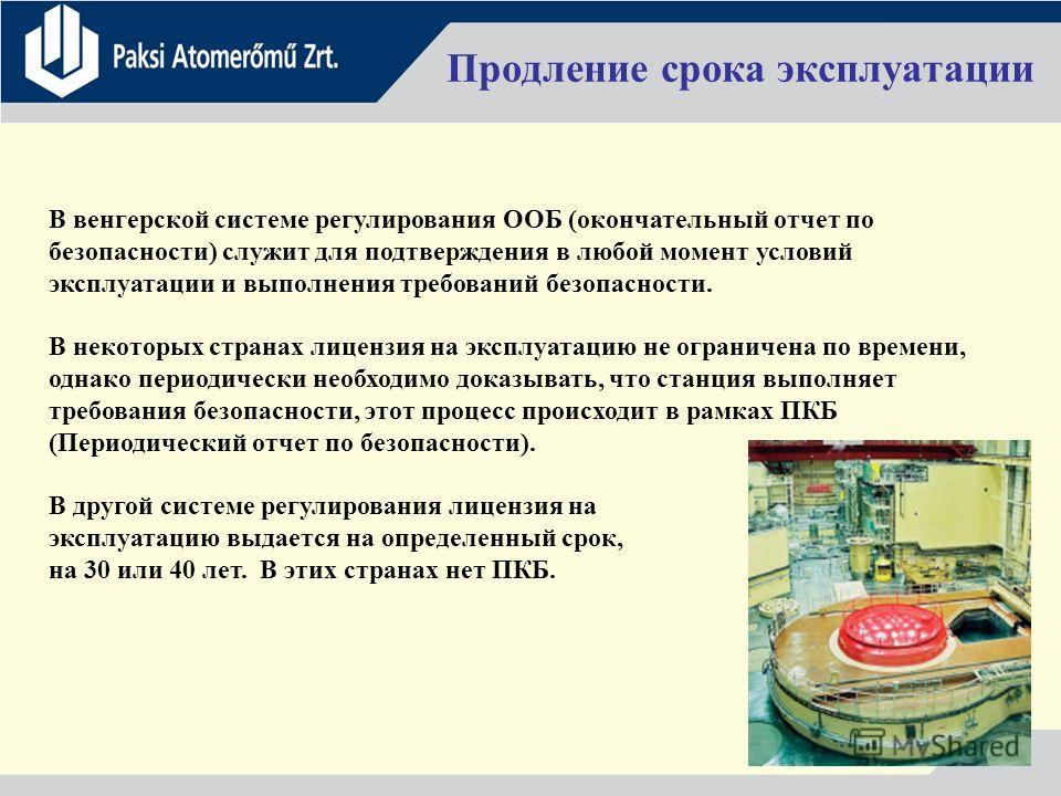 6 Продление срока эксплуатации В венгерской системе регулирования ООБ (окончательный отчет по безопасности) служит для подтверждения в любой момент условий эксплуатации и выполнения требований безопасности. В некоторых странах лицензия на эксплуатаци
