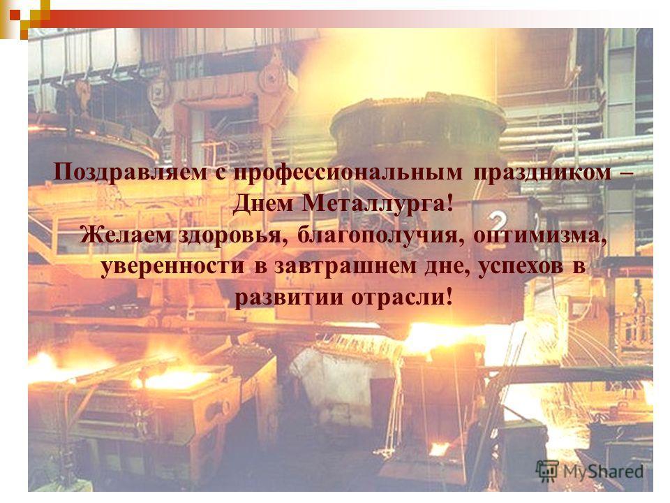 Поздравляем с профессиональным праздником – Днем Металлурга! Желаем здоровья, благополучия, оптимизма, уверенности в завтрашнем дне, успехов в развитии отрасли!