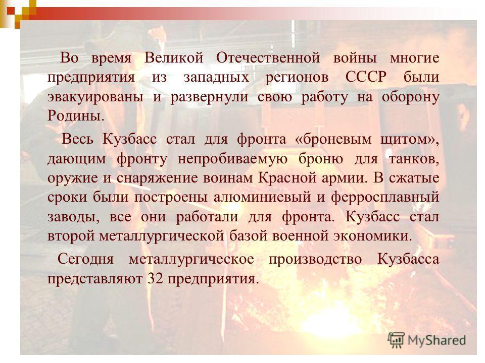 Во время Великой Отечественной войны многие предприятия из западных регионов СССР были эвакуированы и развернули свою работу на оборону Родины. Весь Кузбасс стал для фронта «броневым щитом», дающим фронту непробиваемую броню для танков, оружие и снар