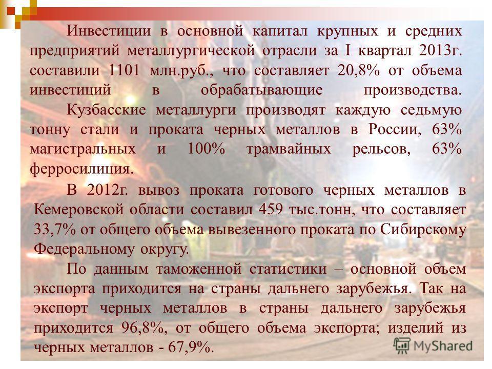 Инвестиции в основной капитал крупных и средних предприятий металлургической отрасли за I квартал 2013г. составили 1101 млн.руб., что составляет 20,8% от объема инвестиций в обрабатывающие производства. Кузбасские металлурги производят каждую седьмую