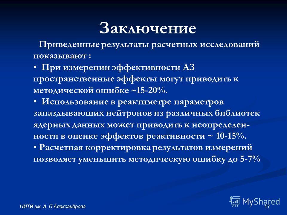 17 НИТИ им. А. П.Александрова Заключение Приведенные результаты расчетных исследований показывают : При измерении эффективности АЗ пространственные эффекты могут приводить к методической ошибке 15-20%. Использование в реактиметре параметров запаздыва
