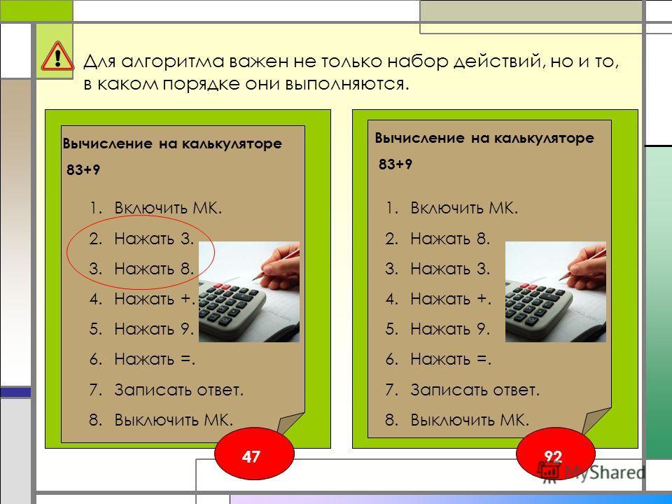 Для алгоритма важен не только набор действий, но и то, в каком порядке они выполняются. 1.Включить МК. 2.Нажать 8. 3.Нажать 3. 4.Нажать +. 5.Нажать 9. 6.Нажать =. 7.Записать ответ. 8.Выключить МК. Вычисление на калькуляторе 83+9 1.Включить МК. 2.Нажа