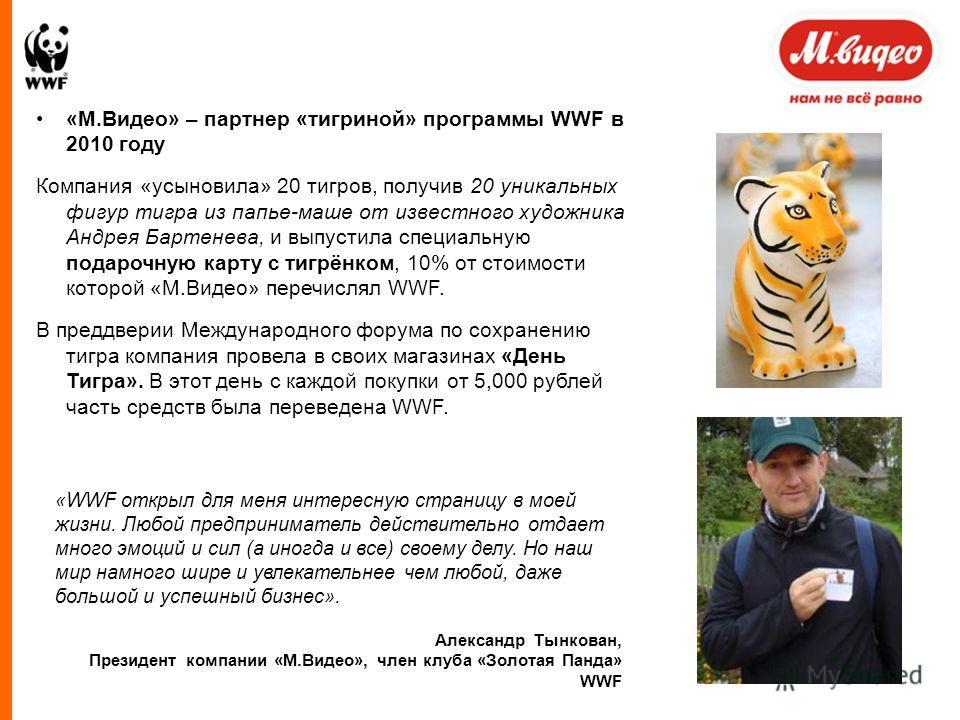 «М.Видео» – партнер «тигриной» программы WWF в 2010 году Компания «усыновила» 20 тигров, получив 20 уникальных фигур тигра из папье-маше от известного художника Андрея Бартенева, и выпустила специальную подарочную карту с тигрёнком, 10% от стоимости