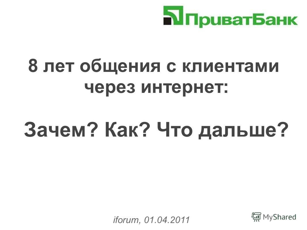 8 лет общения с клиентами через интернет: Зачем? Как? Что дальше? iforum, 01.04.2011