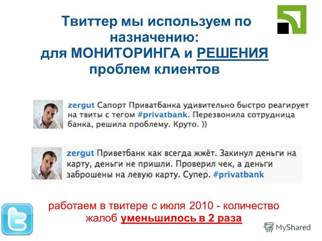 Твиттер мы используем по назначению: для МОНИТОРИНГА и РЕШЕНИЯ проблем клиентов работаем в твитере с июля 2010 - количество жалоб уменьшилось в 2 раза