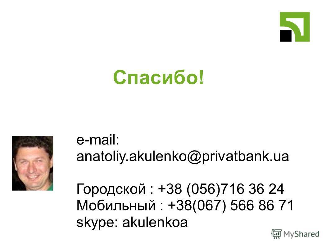 Спасибо! e-mail: anatoliy.akulenko@privatbank.ua Городской : +38 (056)716 36 24 Мобильный : +38(067) 566 86 71 skype: akulenkoa
