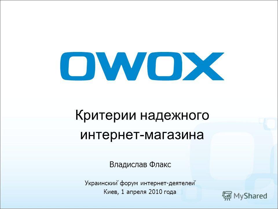 Критерии надежного интернет-магазина Украинский форум интернет-деятелей Киев, 1 апреля 2010 года Владислав Флакс