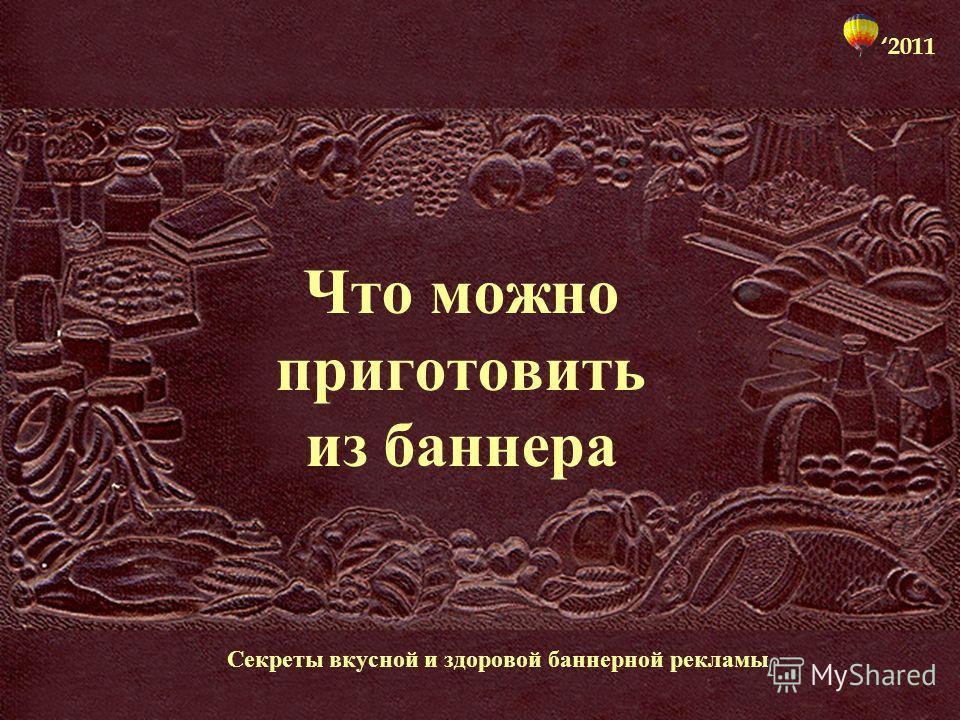 Что можно приготовить из баннера Секреты вкусной и здоровой баннерной рекламы 2011