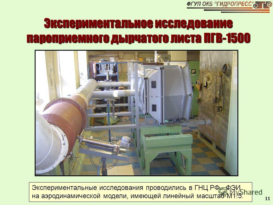 11 Экспериментальное исследование пароприемного дырчатого листа ПГВ-1500 Экспериментальные исследования проводились в ГНЦ РФ - ФЭИ на аэродинамической модели, имеющей линейный масштаб М1:5.