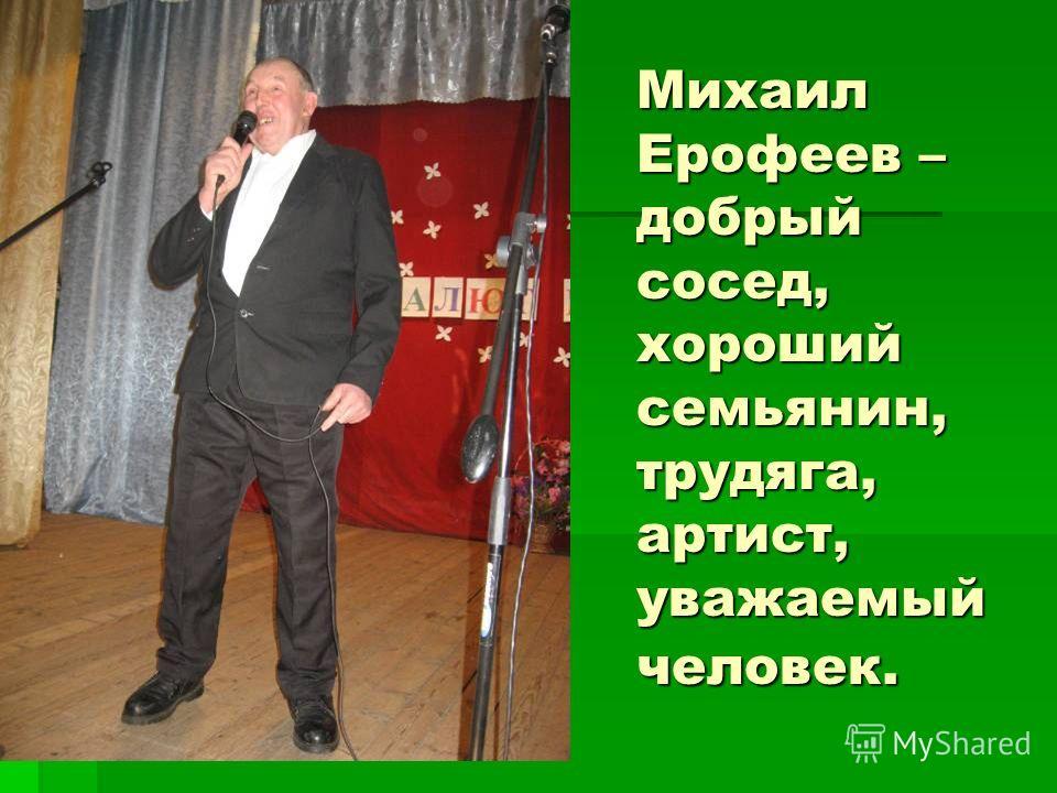 Михаил Ерофеев – добрый сосед, хороший семьянин, трудяга, артист, уважаемый человек.