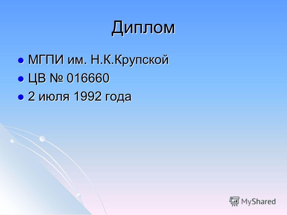 Диплом МГПИ им. Н.К.Крупской МГПИ им. Н.К.Крупской ЦВ 016660 ЦВ 016660 2 июля 1992 года 2 июля 1992 года