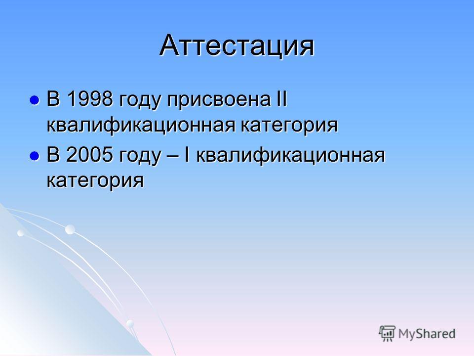 Аттестация В 1998 году присвоена II квалификационная категория В 1998 году присвоена II квалификационная категория В 2005 году – I квалификационная категория В 2005 году – I квалификационная категория