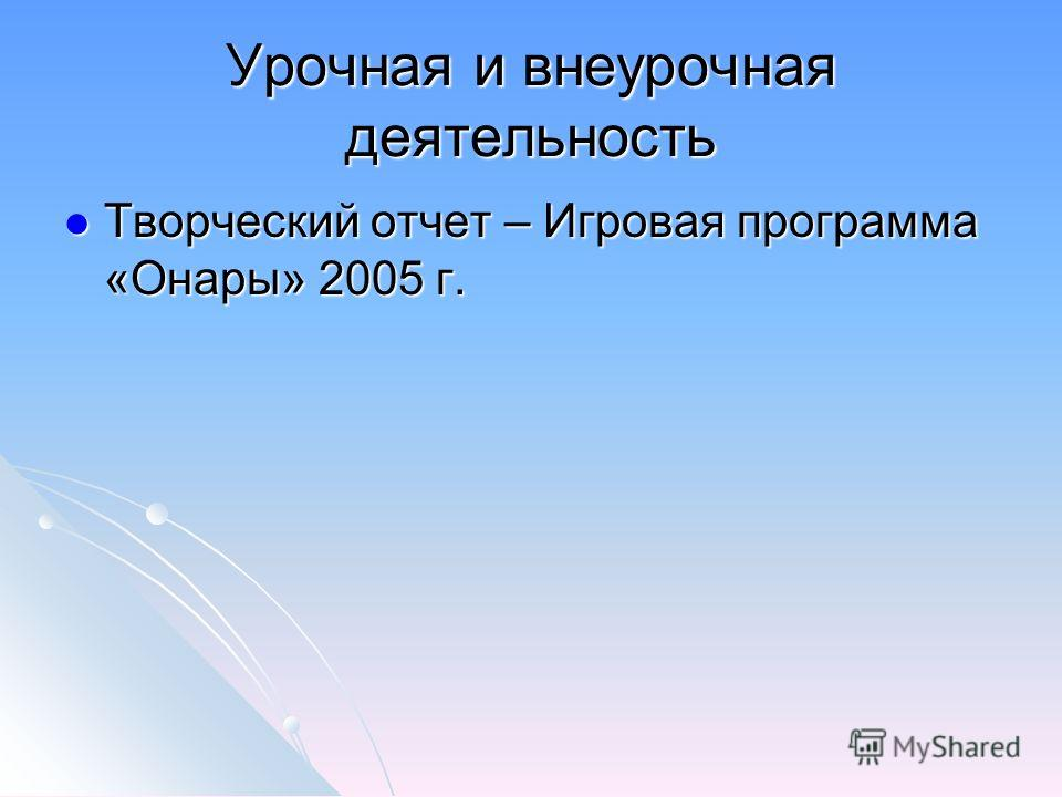 Урочная и внеурочная деятельность Творческий отчет – Игровая программа «Онары» 2005 г. Творческий отчет – Игровая программа «Онары» 2005 г.