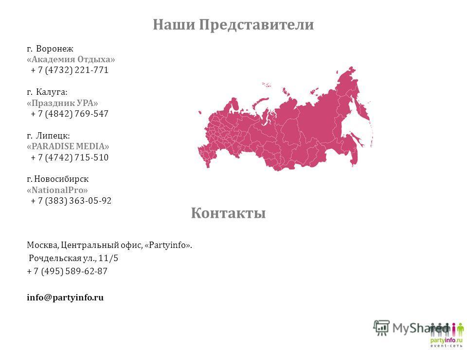 Наши Представители г. Воронеж «Академия Отдыха» + 7 (4732) 221-771 г. Калуга: «Праздник УРА» + 7 (4842) 769-547 г. Липецк: «PARADISE MEDIA» + 7 (4742) 715-510 г. Новосибирск «NationalPro» + 7 (383) 363-05-92 Москва, Центральный офис, «Partyinfo». Роч