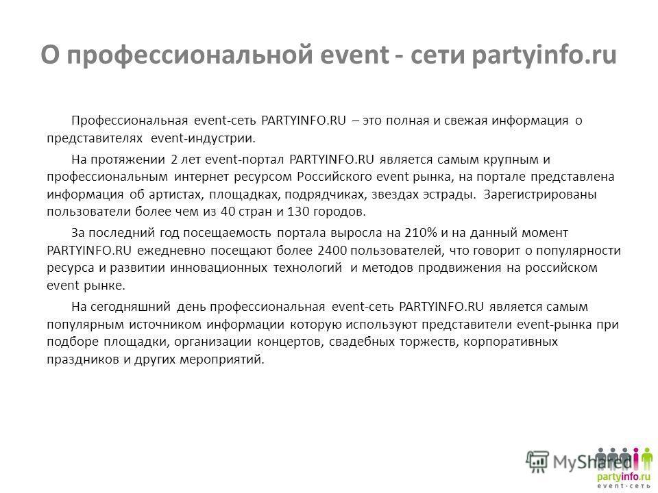 О профессиональной event - сети partyinfo.ru Профессиональная event-сеть PARTYINFO.RU – это полная и свежая информация о представителях event-индустрии. На протяжении 2 лет event-портал PARTYINFO.RU является самым крупным и профессиональным интернет