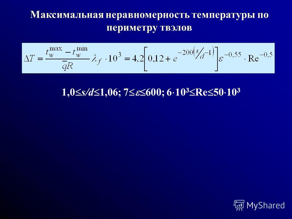 Максимальная неравномерность температуры по периметру твэлов 1,0 s/d 1,06; 7 600; 6 10 3 Re 50 10 3
