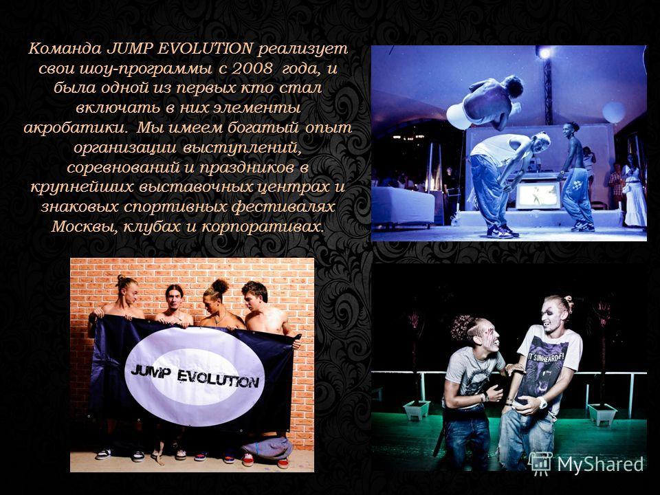 Команда JUMP EVOLUTION реализует свои шоу-программы с 2008 года, и была одной из первых кто стал включать в них элементы акробатики. Мы имеем богатый опыт организации выступлений, соревнований и праздников в крупнейших выставочных центрах и знаковых